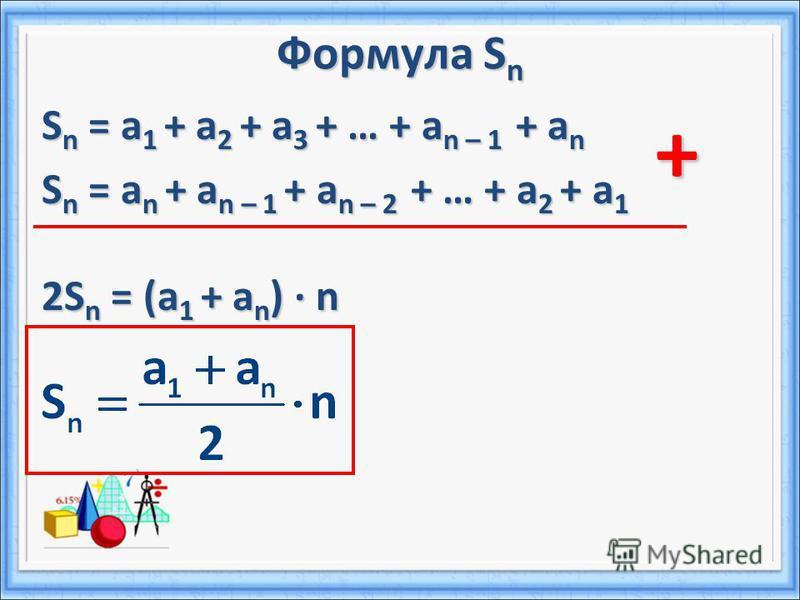 Формула S n S n = a 1 + a 2 + a 3 + … + a n – 1 + a n S n = a n + a n – 1 + a n – 2 + … + a 2 + a 1 2S n = (a 1 + a n ) n +
