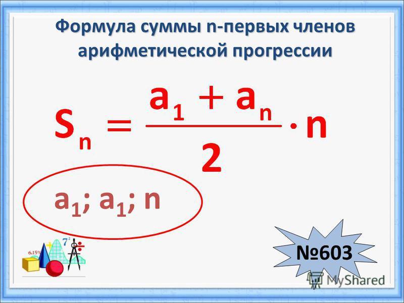 Формула суммы n-первых членов арифметической прогрессии 603 a 1 ; a 1 ; n
