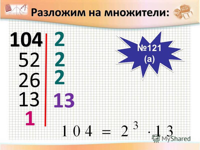 104 2 52 2 26 2 13 1 Разложим на множители: 121 (а) 121 (а)