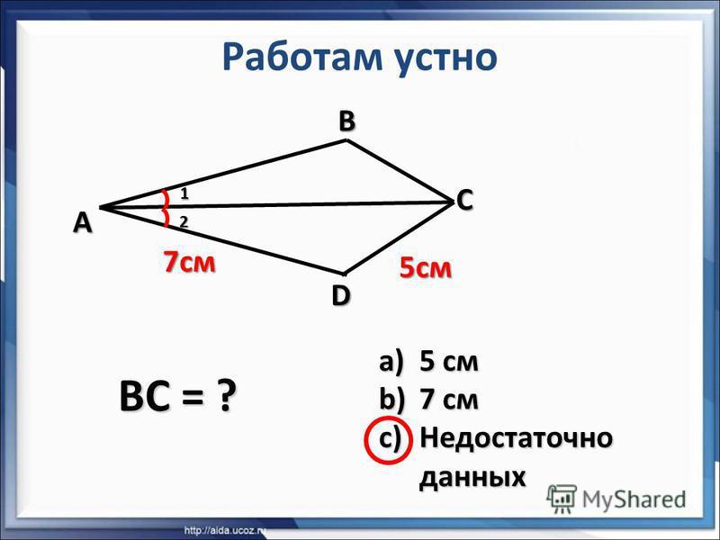 ABC D 7 см 5 см 1 2 BC = ? a)5 см b)7 см c)Недостаточно данных Работам устно