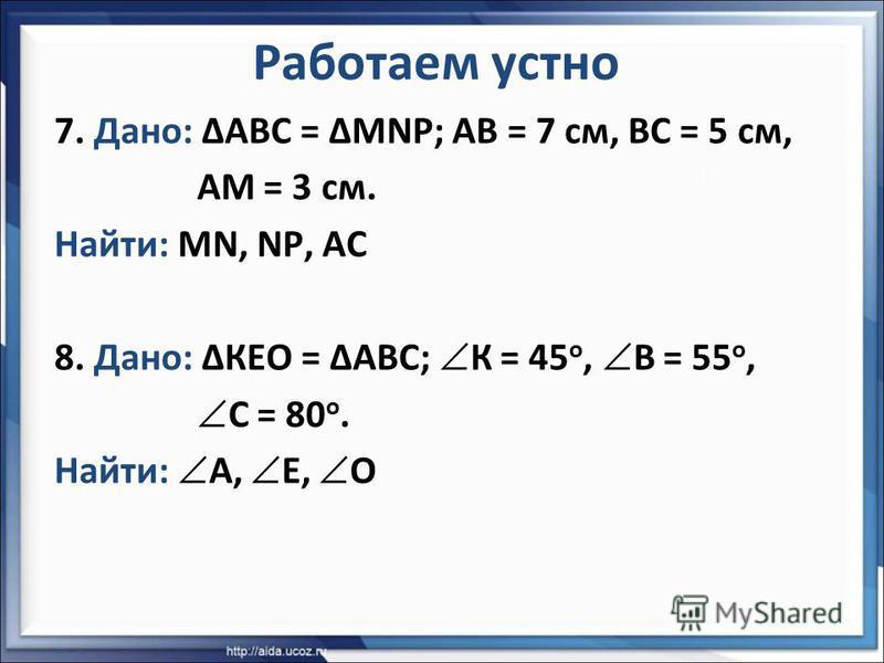 7. Дано: АВС = MNP; АВ = 7 см, ВС = 5 см, АМ = 3 см. Найти: MN, NP, АС 8. Дано: КЕО = АВС; К = 45 о, В = 55 о, С = 80 о. Найти: А, Е, О Работаем устно