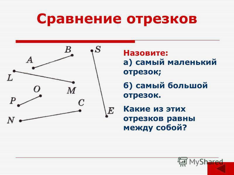 Сравнение отрезков Назовите: а) самый маленький отрезок; б) самый большой отрезок. Какие из этих отрезков равны между собой?