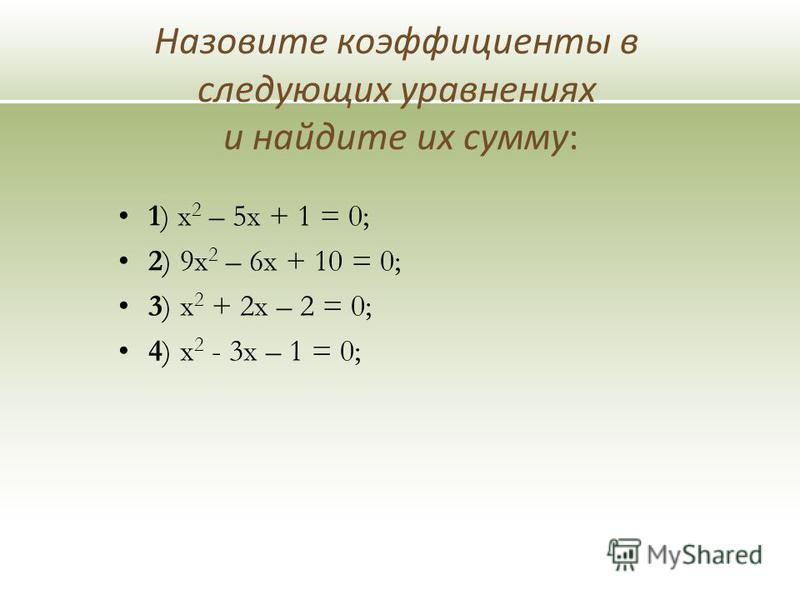 Назовите коэффициенты в следующих уравнениях и найдите их сумму: 1) х 2 – 5 х + 1 = 0; 2) 9 х 2 – 6 х + 10 = 0; 3) х 2 + 2 х – 2 = 0; 4) х 2 - 3 х – 1 = 0;