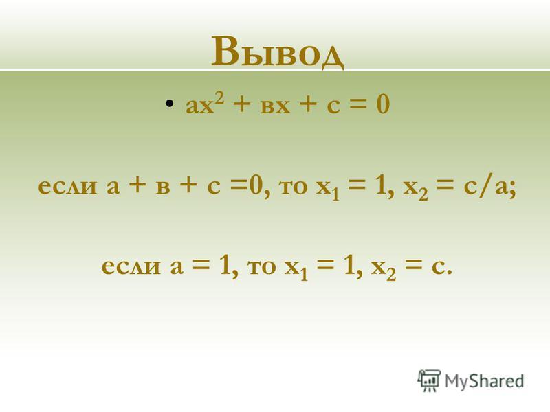 Вывод ах 2 + вх + с = 0 если а + в + с =0, то х 1 = 1, х 2 = с/а; если а = 1, то х 1 = 1, х 2 = с.