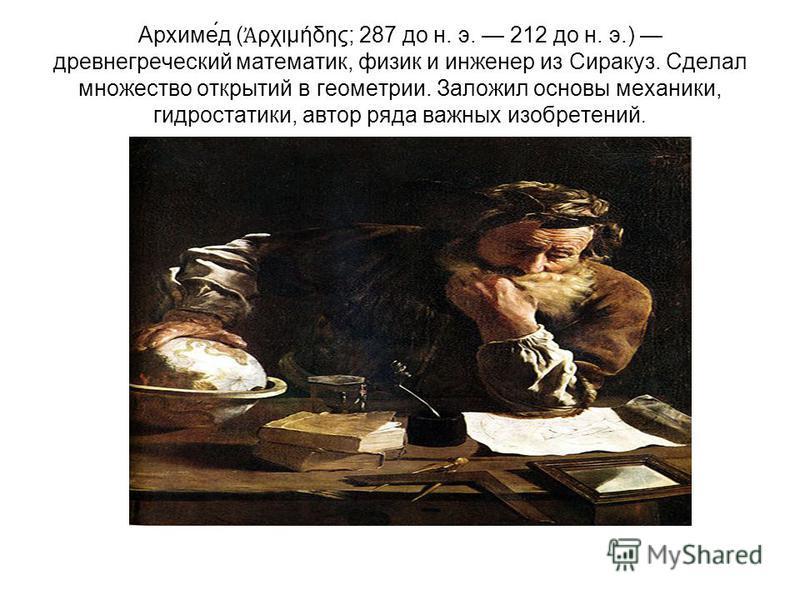 Архиме́д ( ρχιμήδης; 287 до н. э. 212 до н. э.) древнегреческий математик, физик и инженер из Сиракуз. Сделал множество открытий в геометрии. Заложил основы механики, гидростатики, автор ряда важных изобретений.