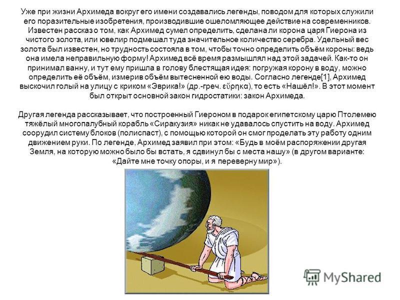 Уже при жизни Архимеда вокруг его имени создавались легенды, поводом для которых служили его поразительные изобретения, производившие ошеломляющее действие на современников. Известен рассказ о том, как Архимед сумел определить, сделана ли корона царя