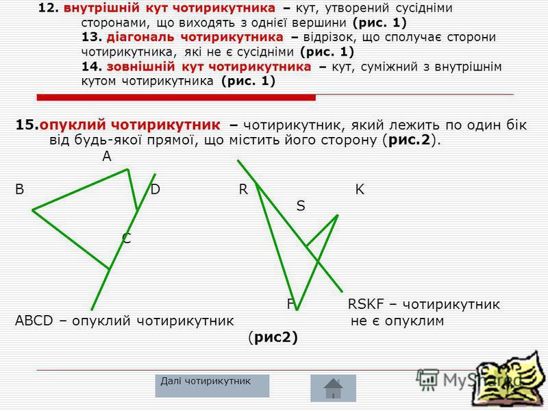 11. Чотирикутник -Фігура, яка складається з чотирьох точок (вершин чотирикутника) і чотирьох відрізків, що їх послідовно сполучають (сторін чотирикутника). При цьому жодні 3 вершини не лежать на одній прямій, а жодні дві сторони не перетинаються (рис