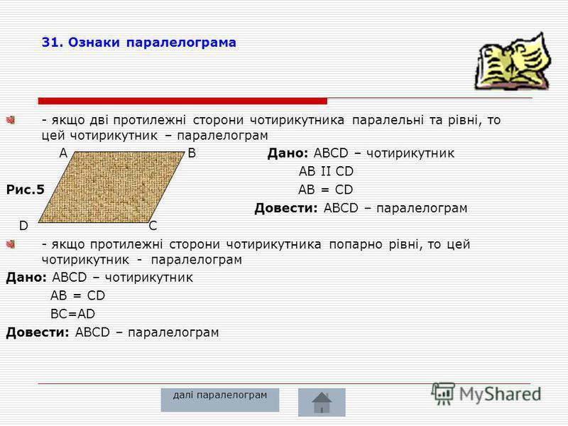 28. властивість діагоналей паралелограма – діагоналі паралелограма перетинаються та точкою перетину діляться навпіл A B Дано: ABCD – паралелограм AC, BD - діагоналі О – т. перетину О Довести: АО=ОС ВО=ОД 29. властивість протилежних кутів паралелограм