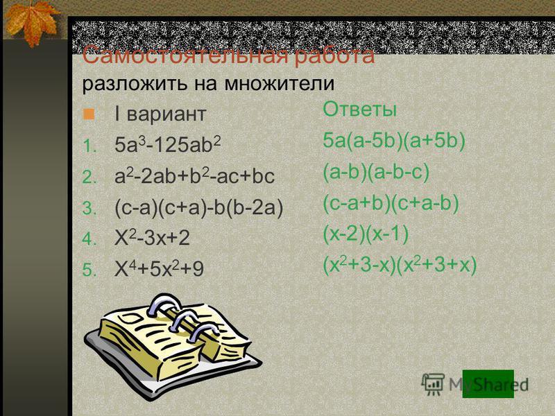 Вариант II 15a 3 b+3a 2 b 3 9x 2 +5x+4 2an-5bm-10bn+am X 2 +6ax+9 4a 4 +25b 2 49m 4 -25n 2 3a 2 +3ab-7a-7b 2y(x-5)+x(x-5) Вынесение общего множителя за скобки Формулы сокращённого умножения Способ группировки Не раскладывается