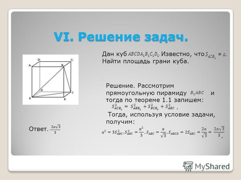 VI. Решение задач. Дан куб Известно, что Найти площадь грани куба. Решение. Рассмотрим прямоугольную пирамиду и тогда по теореме 1.1 запишем:. Тогда, используя условие задачи, получим:. Ответ.