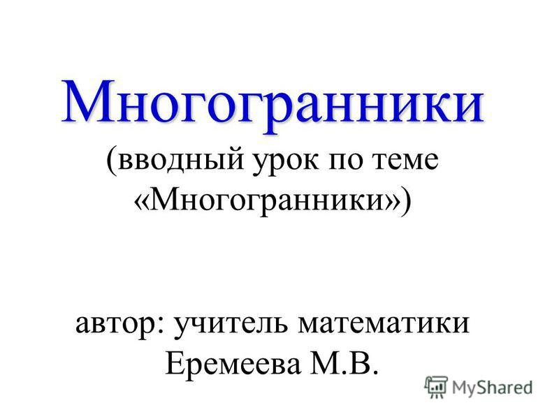 Многогранники Многогранники (вводный урок по теме «Многогранники») автор: учитель математики Еремеева М.В.