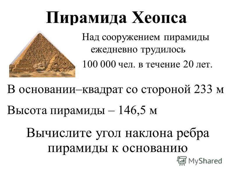 Пирамида Хеопса Над сооружением пирамиды ежедневно трудилось 100 000 чел. в течение 20 лет. В основании–квадрат со стороной 233 м Высота пирамиды – 146,5 м Вычислите угол наклона ребра пирамиды к основанию