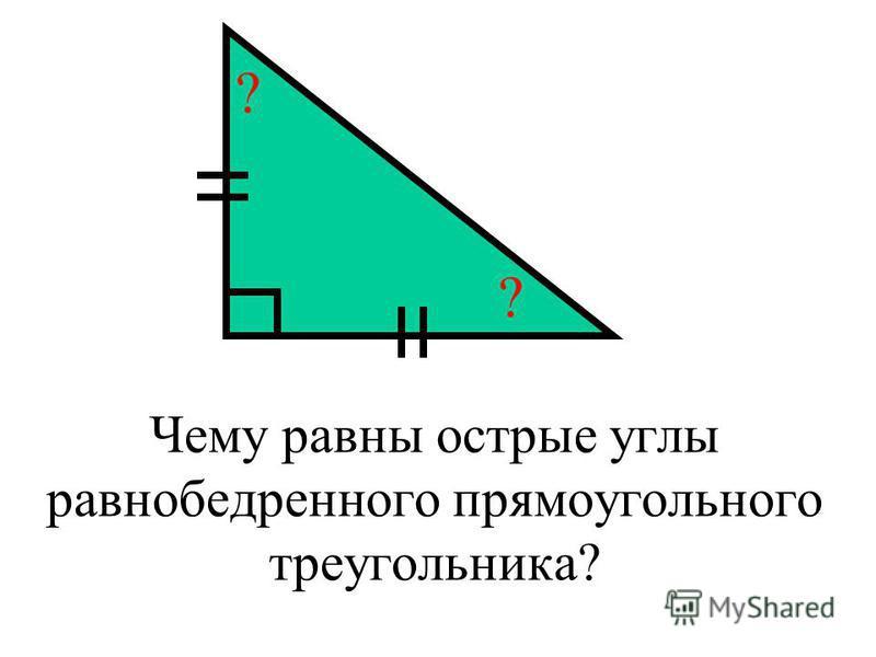 Чему равны острые углы равнобедренного прямоугольного треугольника? ? ?