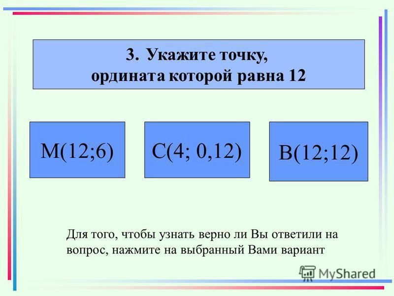 3. Укажите точку, ордината которой равна 12 С(4; 0,12) В(12;12) М(12;6) Для того, чтобы узнать верно ли Вы ответили на вопрос, нажмите на выбранный Вами вариант