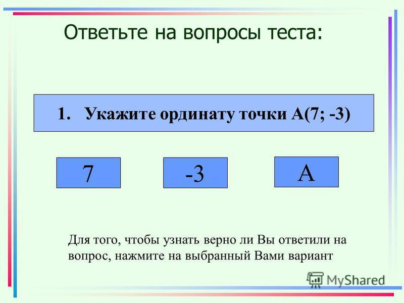 Ответьте на вопросы теста: 1. Укажите ординату точки А(7; -3) 7-3 А Для того, чтобы узнать верно ли Вы ответили на вопрос, нажмите на выбранный Вами вариант
