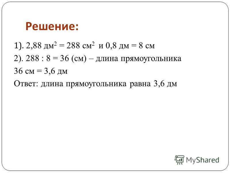Решение : 1). 2,88 дм 2 = 288 см 2 и 0,8 дм = 8 см 2). 288 : 8 = 36 (см) – длина прямоугольника 36 см = 3,6 дм Ответ: длина прямоугольника равна 3,6 дм
