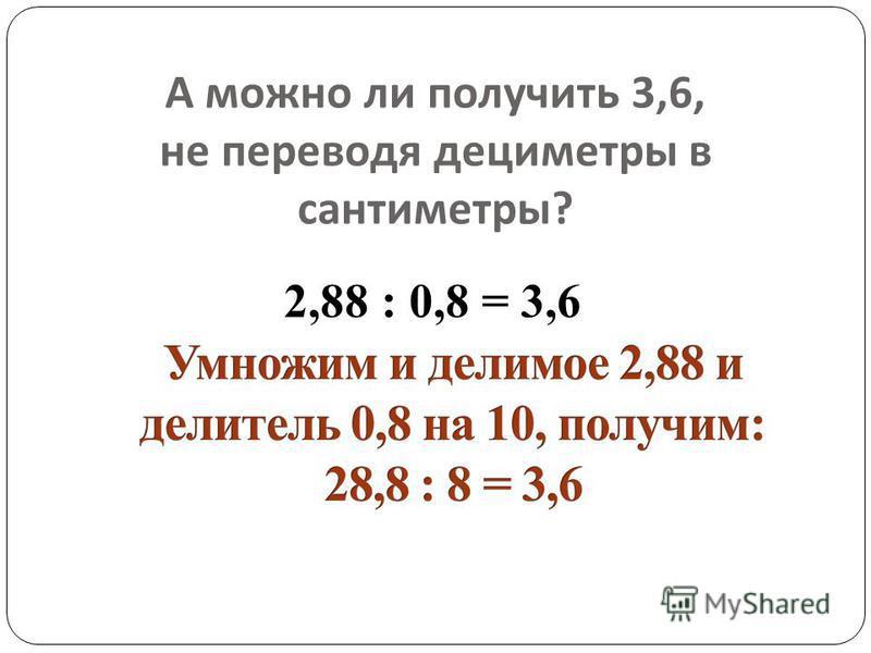 А можно ли получить 3,6, не переводя дециметры в сантиметры ? 2,88 : 0,8 = 3,6