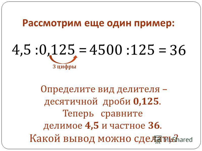 Рассмотрим еще один пример : 4,5 :0,125 = 3 цифры 4500 :125 = 36 Определите вид делителя – десятичной дроби 0,125. Теперь сравните делимое 4,5 и частное 36. Какой вывод можно сделать ?