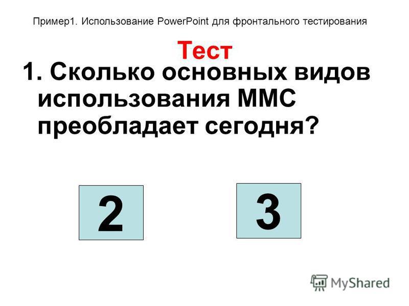 Тест 1. Сколько основных видов использования ММС преобладает сегодня? 2 3 Пример 1. Использование PowerPoint для фронтального тестирования