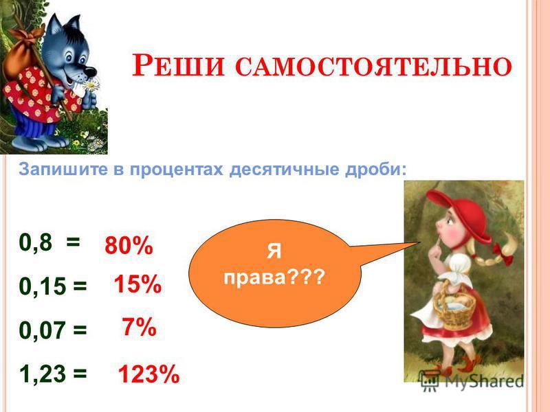 Р ЕШИ САМОСТОЯТЕЛЬНО Запишите в процентах десятичные дроби: 0,8 = 0,15 = 0,07 = 1,23 = 15% 80% 7% 123% проверь Я права???