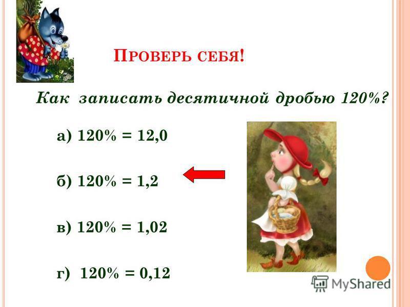 П РОВЕРЬ СЕБЯ ! Как записать десятичной дробью 120%? а) 120% = 12,0 б) 120% = 1,2 в) 120% = 1,02 г) 120% = 0,12