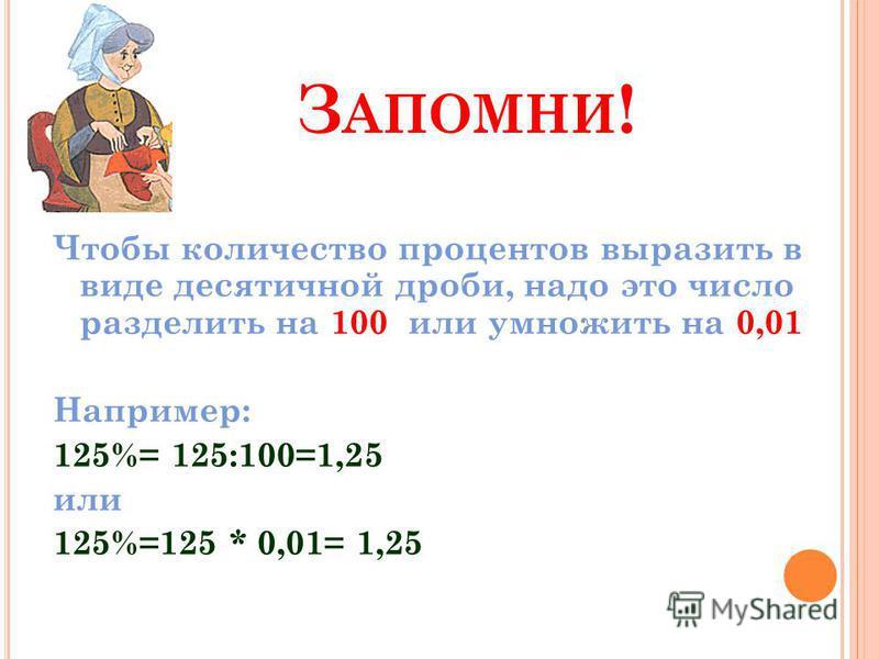 З АПОМНИ ! Чтобы количество процентов выразить в виде десятичной дроби, надо это число разделить на 100 или умножить на 0,01 Например: 125%= 125:100=1,25 или 125%=125 * 0,01= 1,25