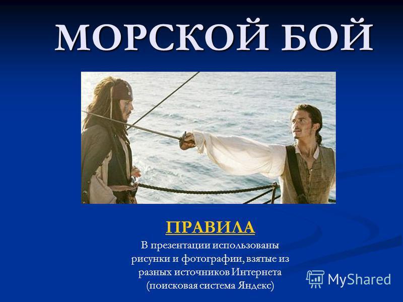 МОРСКОЙ БОЙ ПРАВИЛА В презентации использованы рисунки и фотографии, взятые из разных источников Интернета (поисковая система Яндекс)