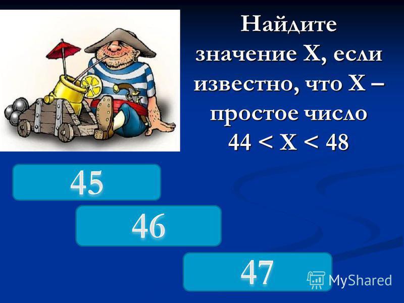 Найдите значение Х, если известно, что Х – простое число 44 < X < 48