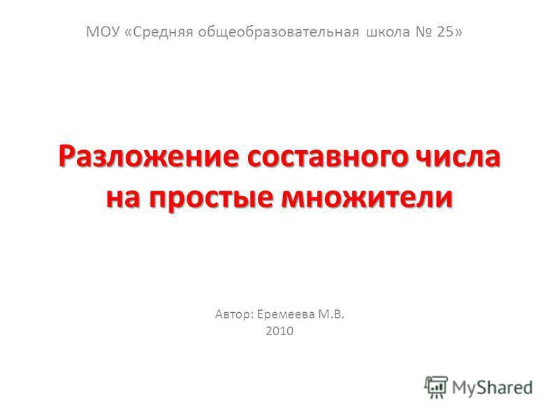Разложение составного числа на простые множители Автор: Еремеева М.В. 2010 МОУ «Средняя общеобразовательная школа 25»