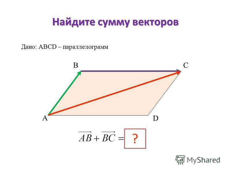 Найдите сумму векторов А ВС D ? Дано: АВСD – параллелограмм