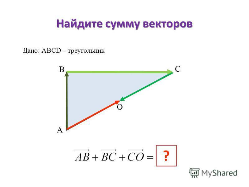Найдите сумму векторов А В С ? Дано: АВСD – треугольник О