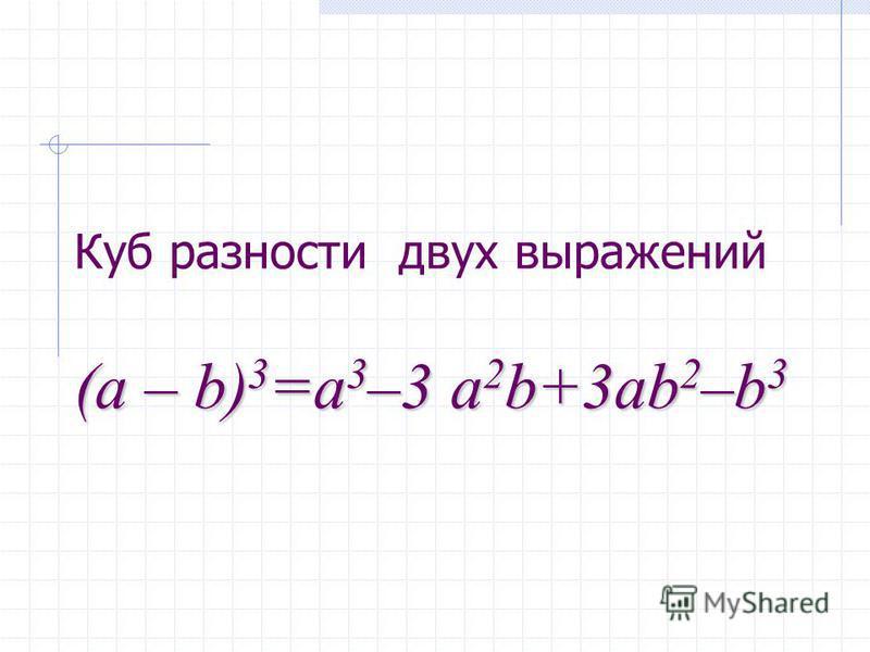 Куб разности двух выражений (a (a – b) 3 =a 3 –3 b) 3 =a 3 –3 a 2 b+3ab 2 –b 3