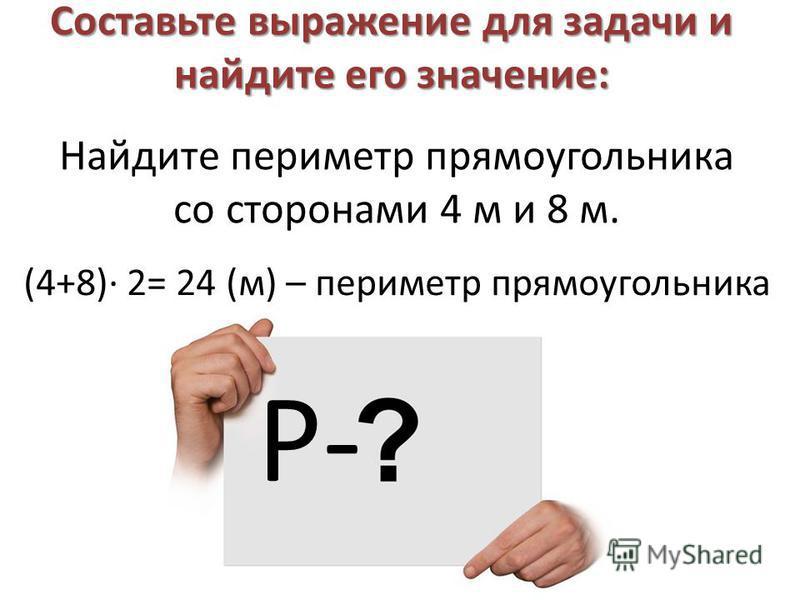 Составьте выражение для задачи и найдите его значение: Найдите периметр прямоугольника со сторонами 4 м и 8 м. Р- (4+8)· 2= 24 (м) – периметр прямоугольника