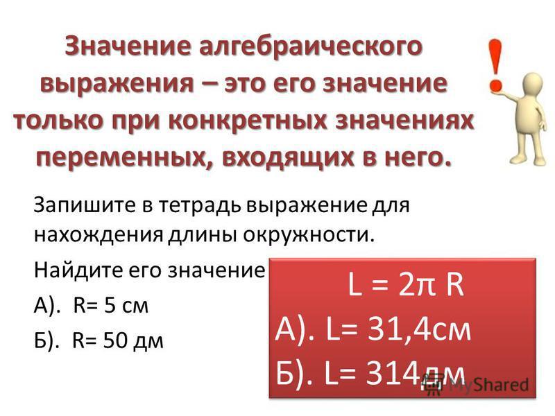 Значение алгебраического выражения – это его значение только при конкретных значениях переменных, входящих в него. Запишите в тетрадь выражение для нахождения длины окружности. Найдите его значение при: А). R= 5 см Б). R= 50 дм L = 2π R А). L= 31,4 с
