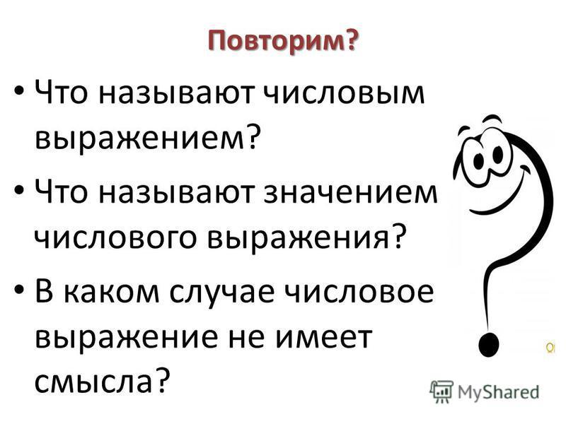 Повторим? Что называют числовым выражением? Что называют значением числового выражения? В каком случае числовое выражение не имеет смысла?
