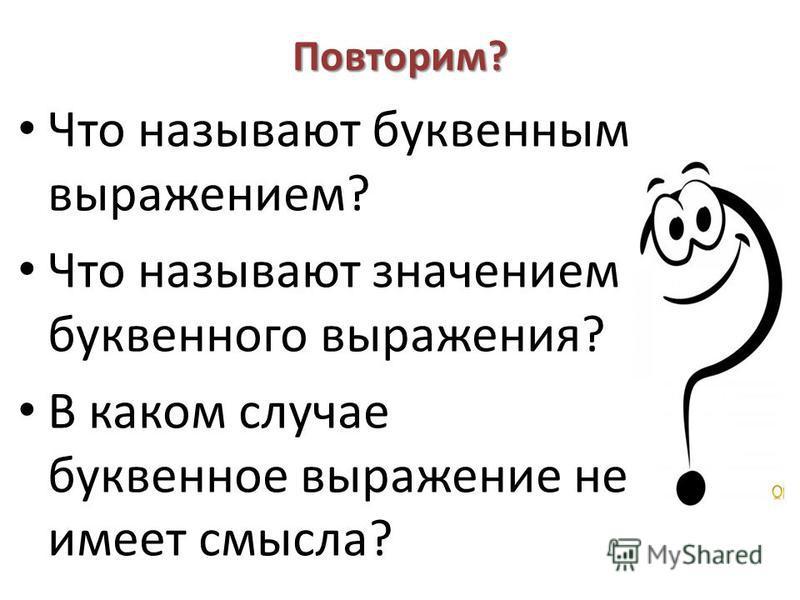 Повторим? Что называют буквенным выражением? Что называют значением буквенного выражения? В каком случае буквенное выражение не имеет смысла?