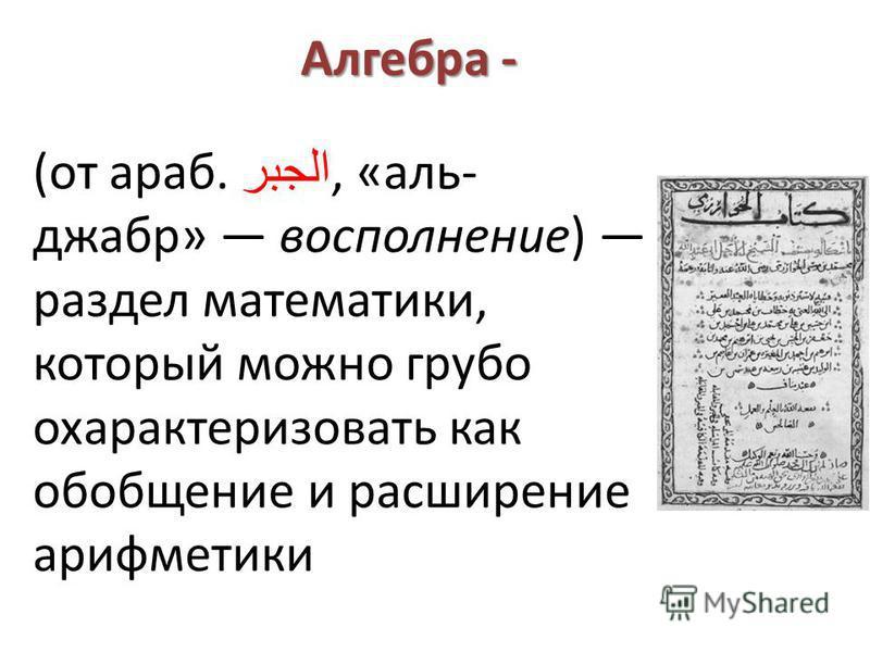 Алгебра - (от араб. الجبر, «аль- джабр» восполнение) раздел математики, который можно грубо охарактеризовать как обобщение и расширение арифметики