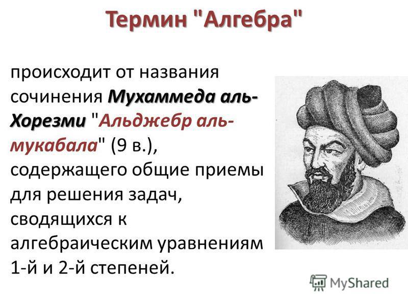 Термин Алгебра Мухаммеда аль- Хорезми происходит от названия сочинения Мухаммеда аль- Хорезми Альджебр аль- мукабала (9 в.), содержащего общие приемы для решения задач, сводящихся к алгебраическим уравнениям 1-й и 2-й степеней.