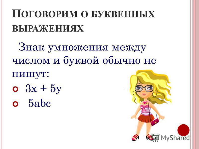 П ОГОВОРИМ О БУКВЕННЫХ ВЫРАЖЕНИЯХ Знак умножения между числом и буквой обычно не пишут: 3x + 5y 5abc