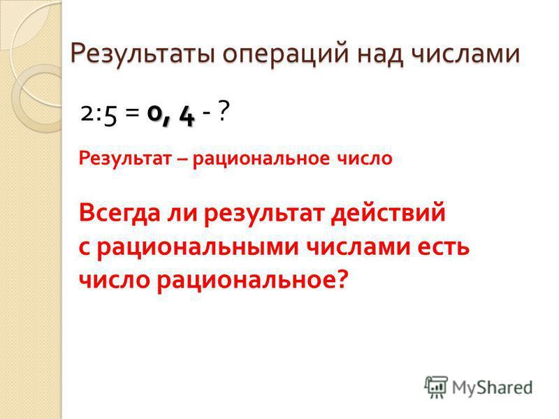 Результаты операций над числами 0, 4 2:5 = 0, 4 - ? Результат – рациональное число Всегда ли результат действий с рациональными числами есть число рациональное?