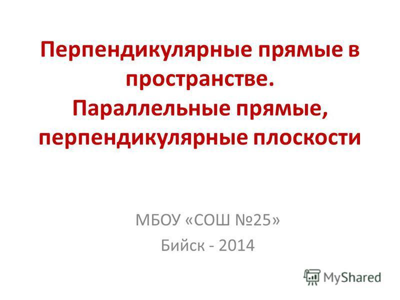 Перпендикулярные прямые в пространстве. Параллельные прямые, перпендикулярные плоскости МБОУ «СОШ 25» Бийск - 2014
