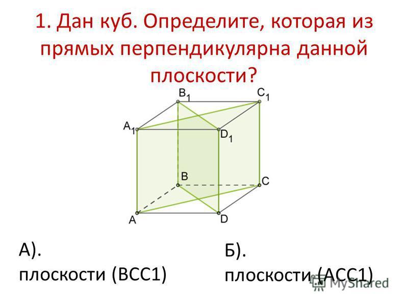 1. Дан куб. Определите, которая из прямых перпендикулярна данной плоскости? А). плоскости (BCC1) Б). плоскости (ACC1)