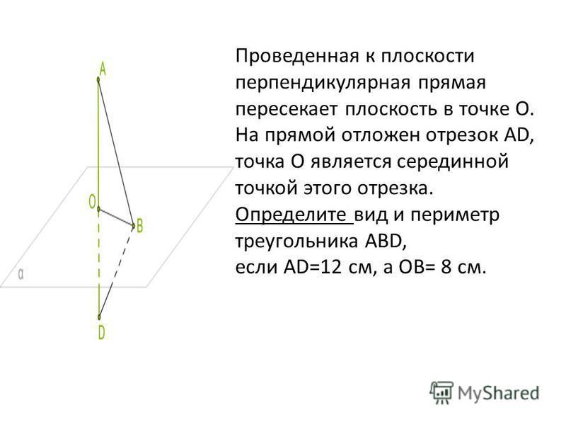 Проведенная к плоскости перпендикулярная прямая пересекает плоскость в точке O. На прямой отложен отрезок AD, точка O является серединной точкой этого отрезка. Определите вид и периметр треугольника ABD, если AD=12 см, а OB= 8 см.