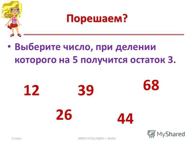 Порешаем? Выберите число, при делении которого на 5 получится остаток 3. 5 классМБОУ «СОШ 25» г. Бийск 12 26 39 44 68