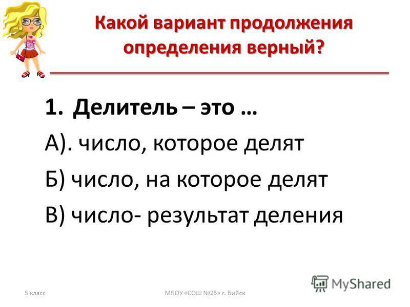 Какой вариант продолжения определения верный? 5 классМБОУ «СОШ 25» г. Бийск 1. Делитель – это … А). число, которое делят Б) число, на которое делят В) число- результат деления