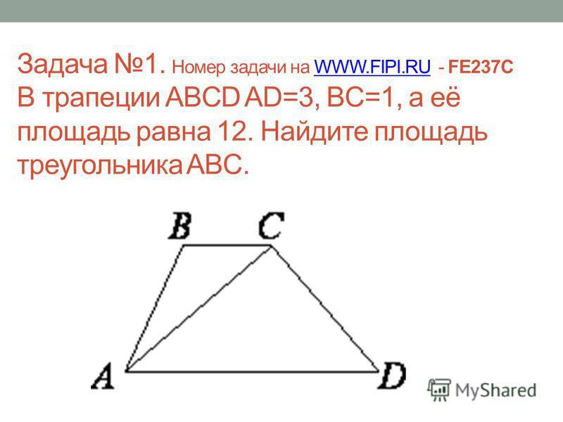 Задача 1. Номер задачи на WWW.FIPI.RU - FE237C В трапеции ABCD AD=3, BC=1, а её площадь равна 12. Найдите площадь треугольника ABC.WWW.FIPI.RU