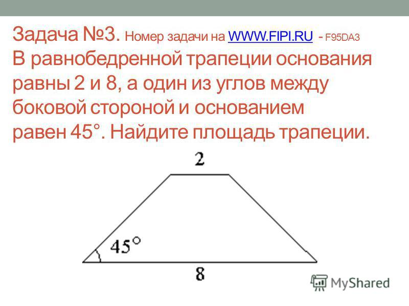 Задача 3. Номер задачи на WWW.FIPI.RU - F95DA3 В равнобедренной трапеции основания равны 2 и 8, а один из углов между боковой стороной и основанием равен 45°. Найдите площадь трапеции.WWW.FIPI.RU
