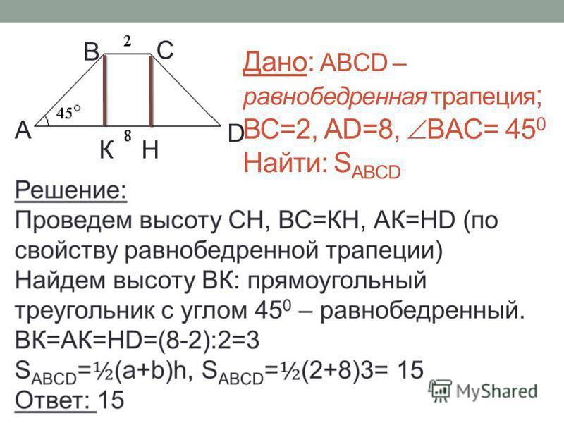 Дано: ABCD – равнобедренная трапеция ; ВС=2, АD=8, ВAC= 45 0 Найти: S AВCD К А В D С Н
