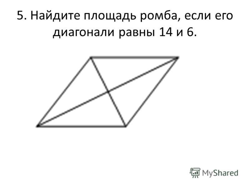 5. Найдите площадь ромба, если его диагонали равны 14 и 6.