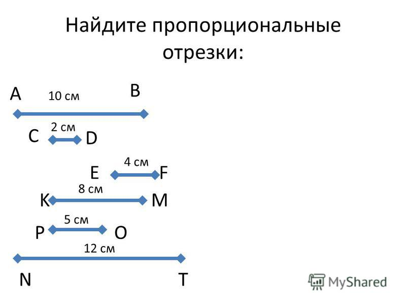 K M C Найдите пропорциональные отрезки: 10 см 2 см 4 см 8 см 5 см 12 см A B D E F P O N T